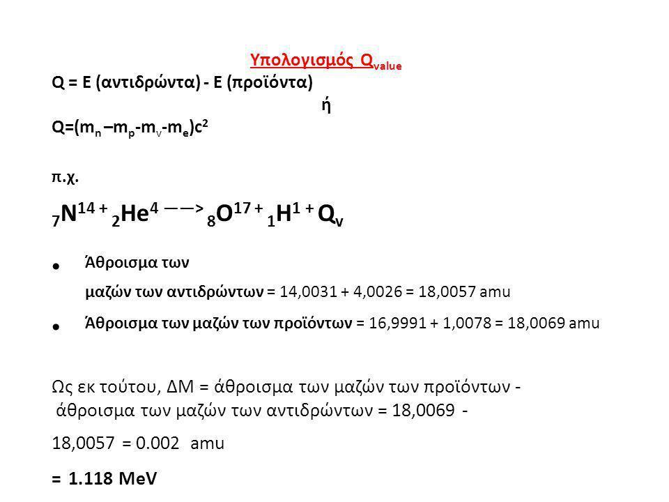 Υπολογισμός Q value Q = E (αντιδρώντα) - Ε (προϊόντα) ή Q=(m n –m p -m v -m e )c 2 π.χ. 7 N 14 + 2 He 4 ——> 8 O 17 + 1 H 1 + Q v Άθροισμα των μαζών τω