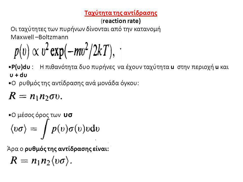 Ταχύτητα της αντίδρασης ( reaction rate) Οι ταχύτητες των πυρήνων δίνονται από την κατανομή Maxwell –Boltzmann P(υ)dυ : H πιθανότητα δυο πυρήνες να έχ