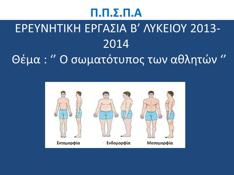Π.Π.Σ.Π.Α ΕΡΕΥΝΗΤΙΚΗ ΕΡΓΑΣΙΑ Β' ΛΥΚΕΙΟΥ 2013- 2014 Θέμα : '' Ο σωματότυπος των αθλητών '' ΕνδομορφίαΜεσομορφίαΕκτομορφία