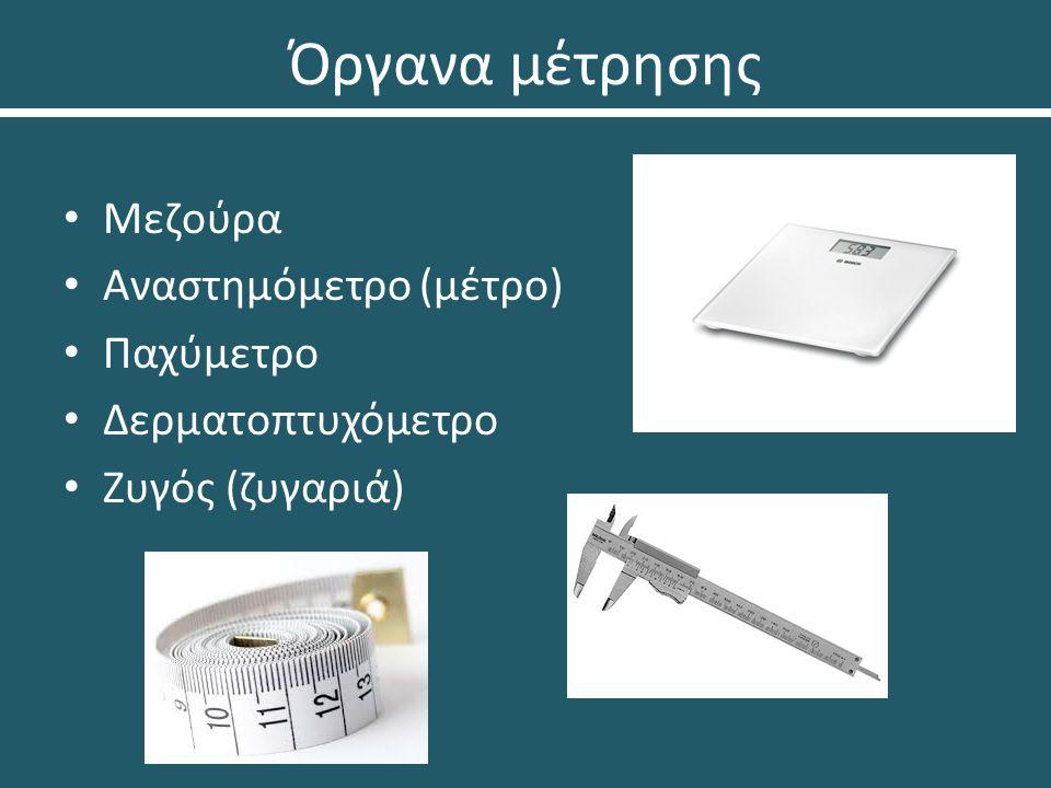 Όργανα μέτρησης Μεζούρα Αναστημόμετρο (μέτρο) Παχύμετρο Δερματοπτυχόμετρο Ζυγός (ζυγαριά)