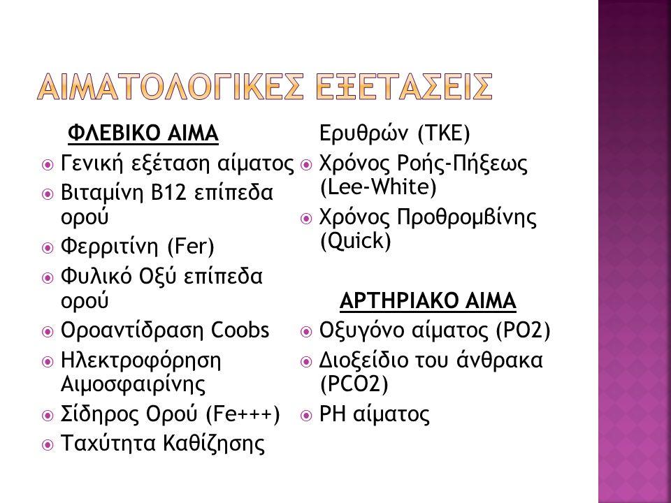 ΦΛΕΒΙΚΟ ΑΙΜΑ  Γενική εξέταση αίματος  Βιταμίνη Β12 επίπεδα ορού  Φερριτίνη (Fer)  Φυλικό Οξύ επίπεδα ορού  Οροαντίδραση Coobs  Ηλεκτροφόρηση Αιμ