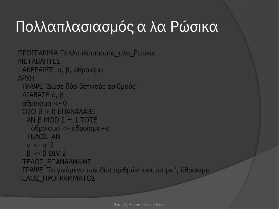 Πολλαπλασιασμός α λα Ρώσικα ΠΡΟΓΡΑΜΜΑ Πολλαπλασιασμός_αλά_Ρώσικα ΜΕΤΑΒΛΗΤΕΣ ΑΚΕΡΑΙΕΣ: α, β, άθροισμα ΑΡΧΗ ΓΡΑΨΕ Δώσε δύο θετικούς αριθμούς ΔΙΑΒΑΣΕ α, β άθροισμα <- 0 ΟΣΟ β > 0 ΕΠΑΝΑΛΑΒΕ ΑΝ β MOD 2 = 1 ΤΟΤΕ άθροισμα <- άθροισμα+α ΤΕΛΟΣ_ΑΝ α <- α*2 β <- β DIV 2 ΤΕΛΟΣ_ΕΠΑΝΑΛΗΨΗΣ ΓΡΑΨΕ Το γινόμενο των δύο αριθμών ισούται με , άθροισμα ΤΕΛΟΣ_ΠΡΟΓΡΑΜΜΑΤΟΣ Βασικές Έννοιες Αλγορίθμων