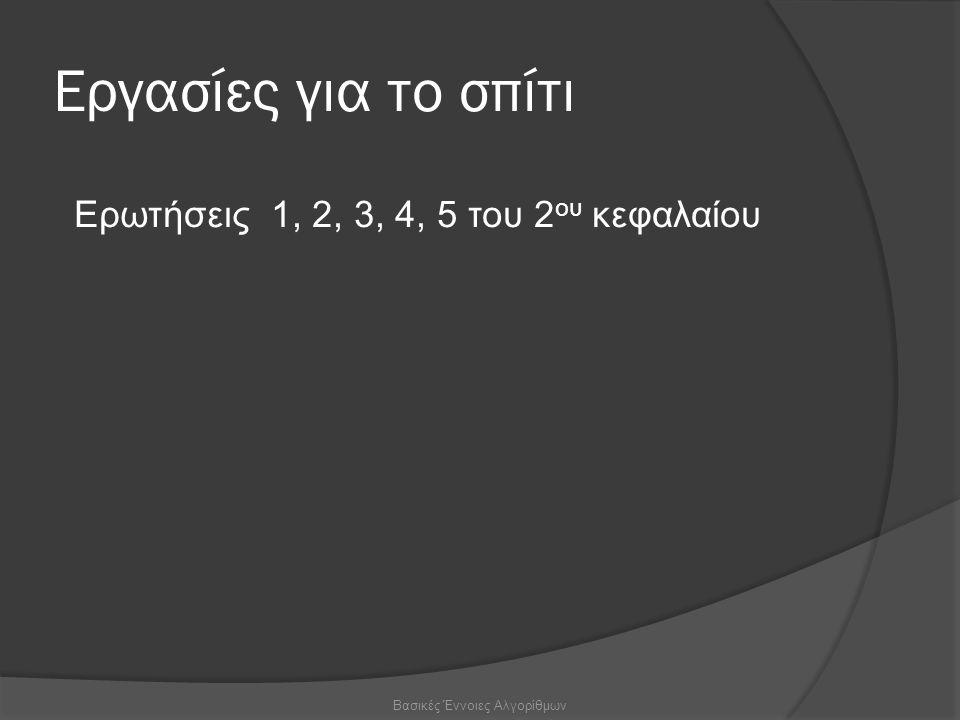 Εργασίες για το σπίτι Βασικές Έννοιες Αλγορίθμων Ερωτήσεις 1, 2, 3, 4, 5 του 2 ου κεφαλαίου