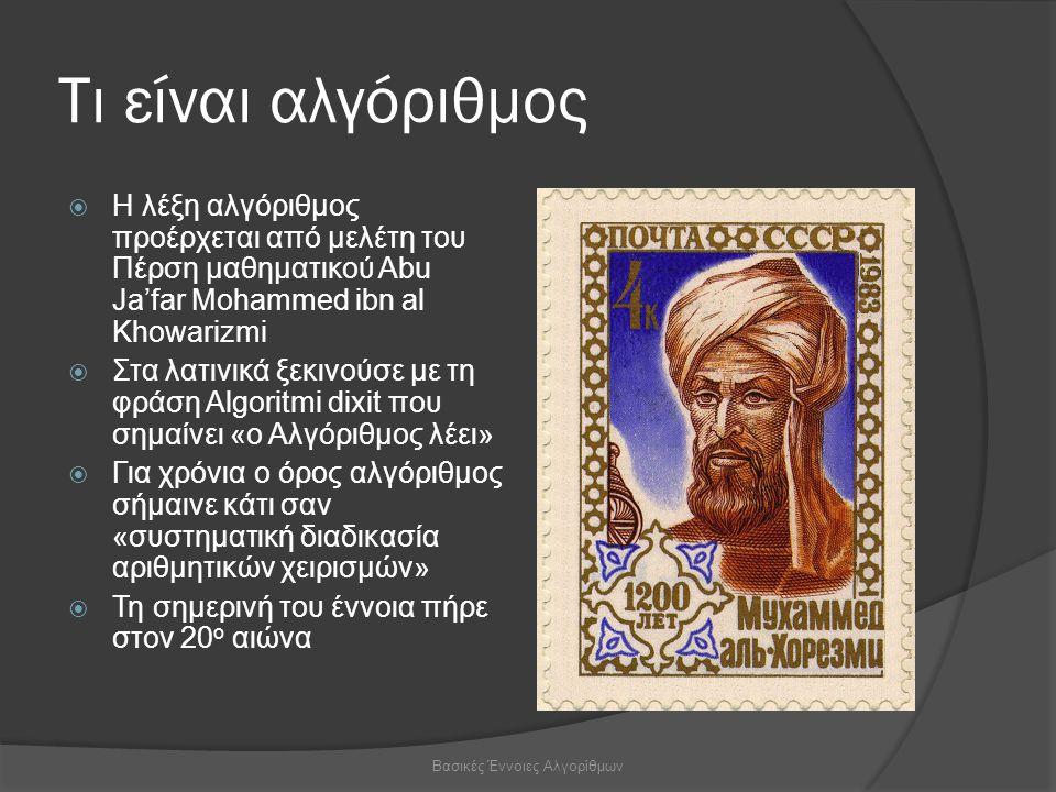 Τι είναι αλγόριθμος  Η λέξη αλγόριθμος προέρχεται από μελέτη του Πέρση μαθηματικού Abu Ja'far Mohammed ibn al Khowarizmi  Στα λατινικά ξεκινούσε με τη φράση Algoritmi dixit που σημαίνει «ο Αλγόριθμος λέει»  Για χρόνια ο όρος αλγόριθμος σήμαινε κάτι σαν «συστηματική διαδικασία αριθμητικών χειρισμών»  Τη σημερινή του έννοια πήρε στον 20 ο αιώνα Βασικές Έννοιες Αλγορίθμων
