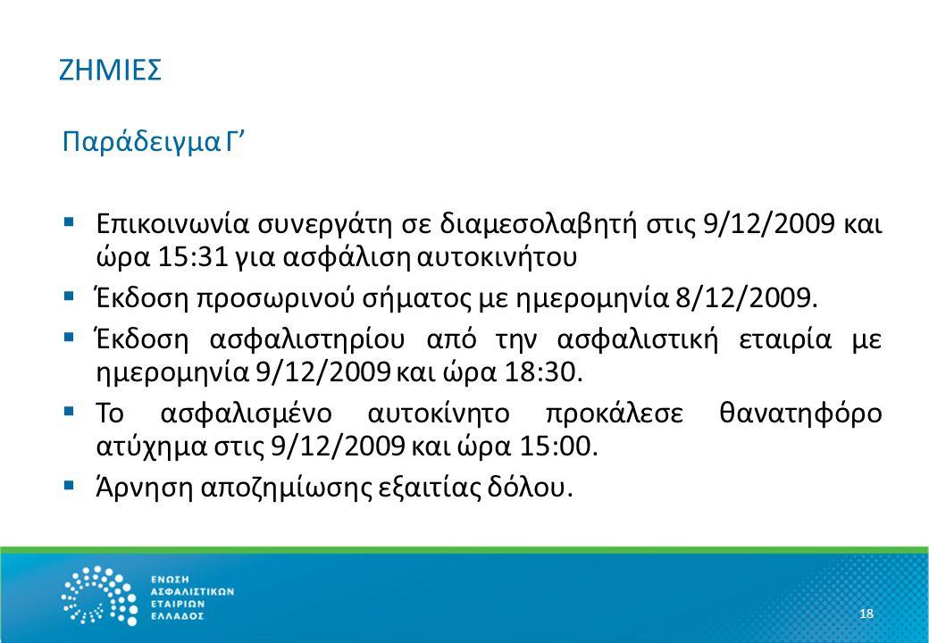 ΖΗΜΙΕΣ Παράδειγμα Γ'  Επικοινωνία συνεργάτη σε διαμεσολαβητή στις 9/12/2009 και ώρα 15:31 για ασφάλιση αυτοκινήτου  Έκδοση προσωρινού σήματος με ημερομηνία 8/12/2009.