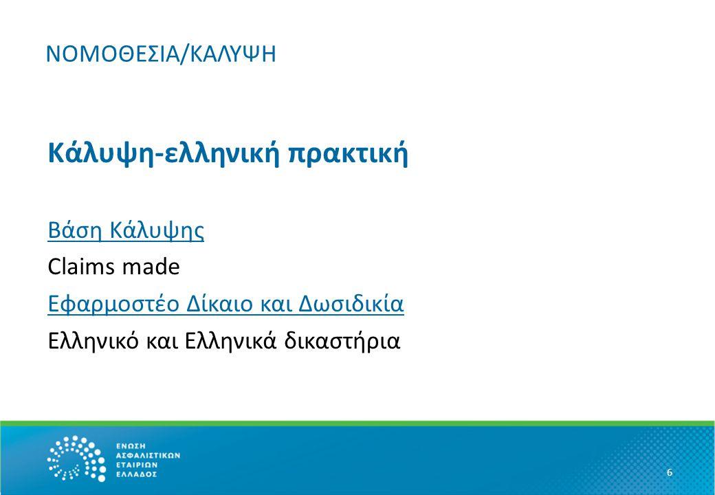 ΝΟΜΟΘΕΣΙΑ/ΚΑΛΥΨΗ Κάλυψη-ελληνική πρακτική Βάση Κάλυψης Claims made Εφαρμοστέο Δίκαιο και Δωσιδικία Ελληνικό και Ελληνικά δικαστήρια 6