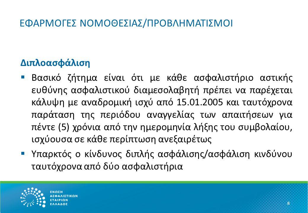 ΕΦΑΡΜΟΓΕΣ ΝΟΜΟΘΕΣΙΑΣ/ΠΡΟΒΛΗΜΑΤΙΣΜΟΙ Διπλοασφάλιση  Βασικό ζήτημα είναι ότι με κάθε ασφαλιστήριο αστικής ευθύνης ασφαλιστικού διαμεσολαβητή πρέπει να παρέχεται κάλυψη με αναδρομική ισχύ από 15.01.2005 και ταυτόχρονα παράταση της περιόδου αναγγελίας των απαιτήσεων για πέντε (5) χρόνια από την ημερομηνία λήξης του συμβολαίου, ισχύουσα σε κάθε περίπτωση ανεξαιρέτως  Υπαρκτός ο κίνδυνος διπλής ασφάλισης/ασφάλιση κινδύνου ταυτόχρονα από δύο ασφαλιστήρια 8
