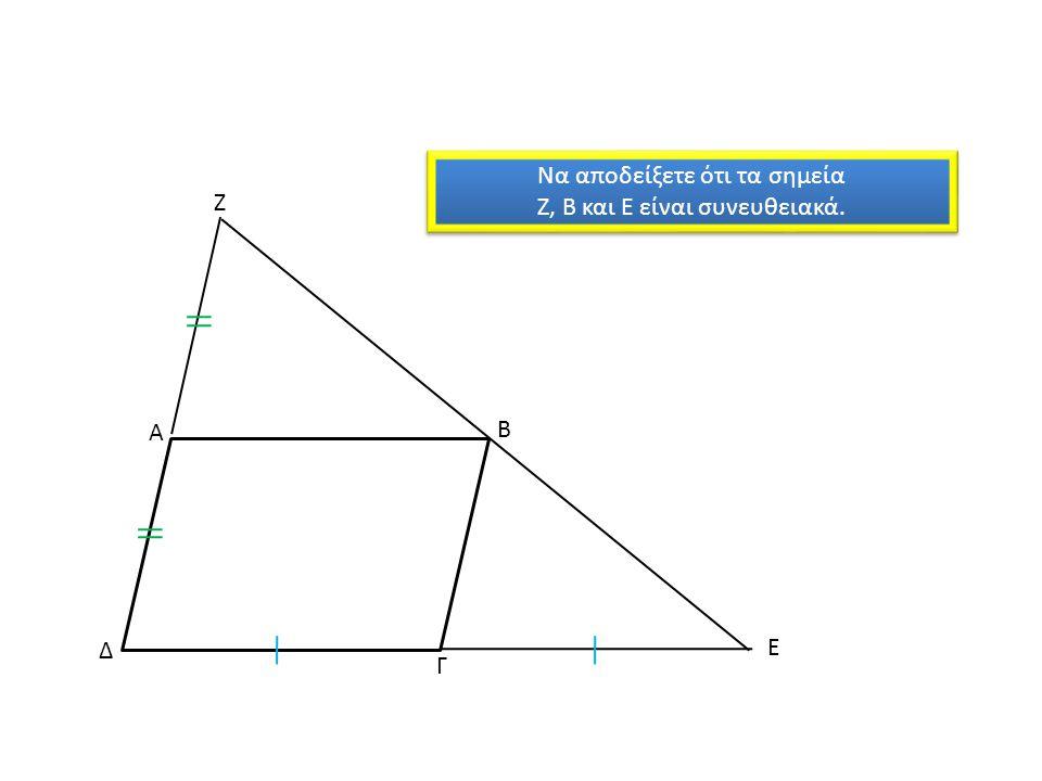 Α Β Γ Δ Ζ Ε Να αποδείξετε ότι τα σημεία Ζ, Β και Ε είναι συνευθειακά. Να αποδείξετε ότι τα σημεία Ζ, Β και Ε είναι συνευθειακά.