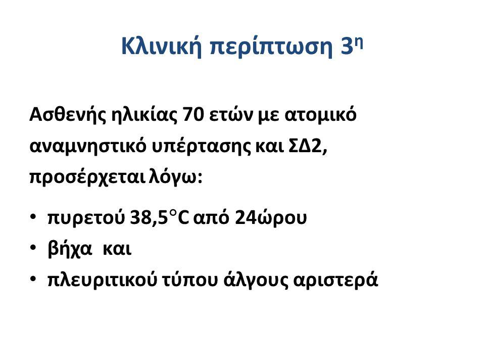 Κλινική περίπτωση 3 η Ασθενής ηλικίας 70 ετών με ατομικό αναμνηστικό υπέρτασης και ΣΔ2, προσέρχεται λόγω: πυρετού 38,5  C από 24ώρου βήχα και πλευριτικού τύπου άλγους αριστερά