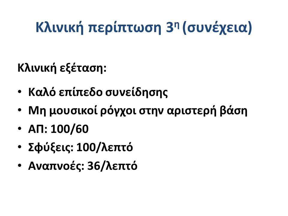 Κλινική περίπτωση 3 η (συνέχεια) Κλινική εξέταση: Καλό επίπεδο συνείδησης Μη μουσικοί ρόγχοι στην αριστερή βάση ΑΠ: 100/60 Σφύξεις: 100/λεπτό Αναπνοές
