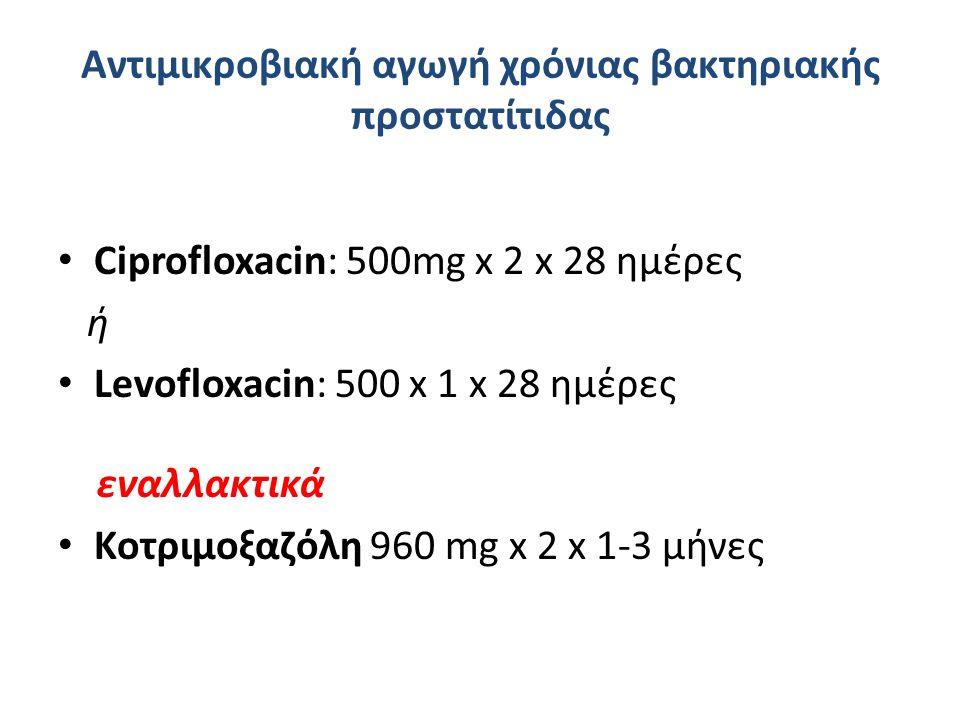Αντιμικροβιακή αγωγή χρόνιας βακτηριακής προστατίτιδας Ciprofloxacin: 500mg x 2 x 28 ημέρες ή Levofloxacin: 500 x 1 x 28 ημέρες εναλλακτικά Κοτριμοξαζόλη 960 mg x 2 x 1-3 μήνες