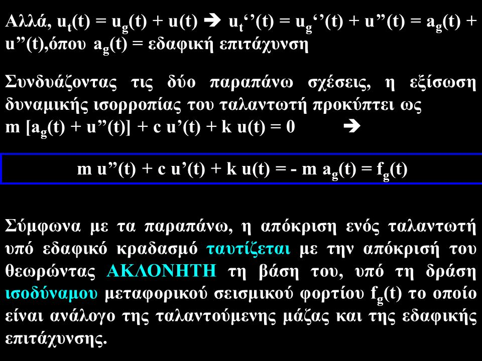 Αλλά, u t (t) = u g (t) + u(t)  u t ''(t) = u g ''(t) + u''(t) = a g (t) + u''(t),όπου a g (t) = εδαφική επιτάχυνση Συνδυάζοντας τις δύο παραπάνω σχέ