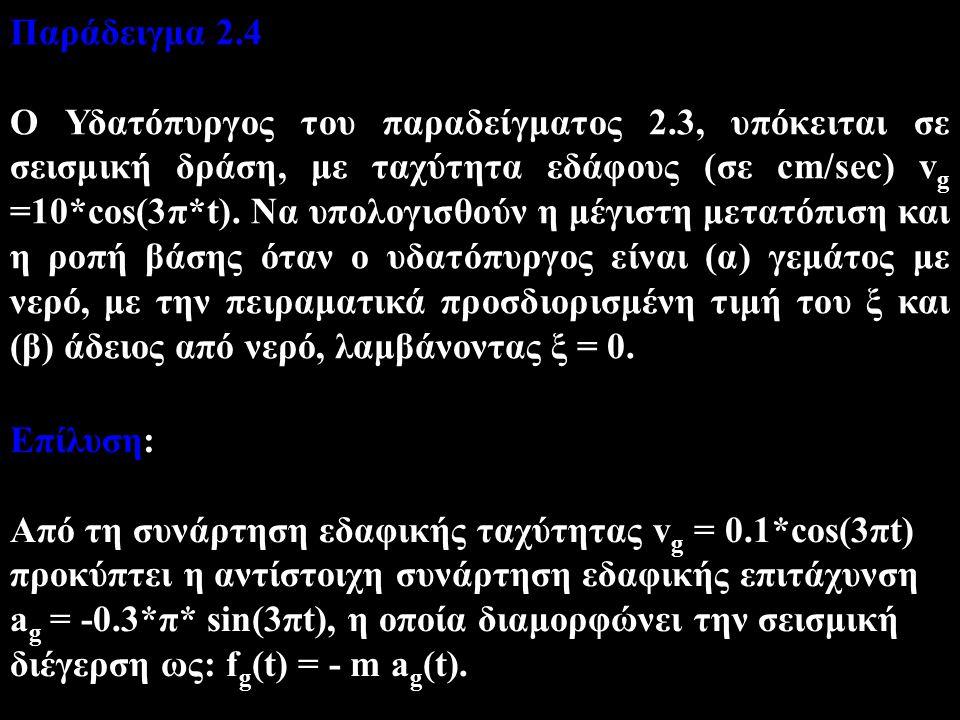 Παράδειγμα 2.4 Ο Υδατόπυργος του παραδείγματος 2.3, υπόκειται σε σεισμική δράση, με ταχύτητα εδάφους (σε cm/sec) v g =10*cos(3π*t). Να υπολογισθούν η