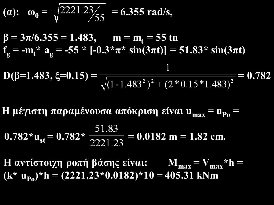 (α): ω 0 = = 6.355 rad/s, β = 3π/6.355 = 1.483, m = m t = 55 tn f g = -m t * a g = -55 * [-0.3*π* sin(3πt)] = 51.83* sin(3πt) D(β=1.483, ξ=0.15) = = 0