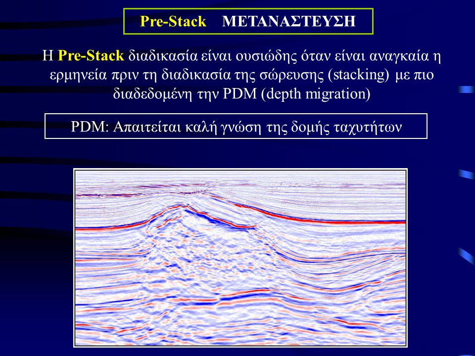 Pre-Stack ΜΕΤΑΝΑΣΤΕΥΣΗ Η Pre-Stack διαδικασία είναι ουσιώδης όταν είναι αναγκαία η ερμηνεία πριν τη διαδικασία της σώρευσης (stacking) με πιο διαδεδομένη την PDM (depth migration) PDM: Απαιτείται καλή γνώση της δομής ταχυτήτων