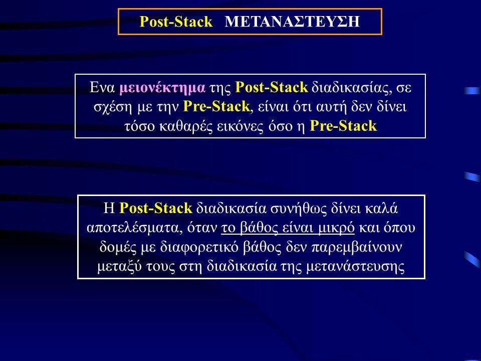 Post-Stack ΜΕΤΑΝΑΣΤΕΥΣΗ Ενα μειονέκτημα της Post-Stack διαδικασίας, σε σχέση με την Pre-Stack, είναι ότι αυτή δεν δίνει τόσο καθαρές εικόνες όσο η Pre-Stack Η Post-Stack διαδικασία συνήθως δίνει καλά αποτελέσματα, όταν το βάθος είναι μικρό και όπου δομές με διαφορετικό βάθος δεν παρεμβαίνουν μεταξύ τους στη διαδικασία της μετανάστευσης