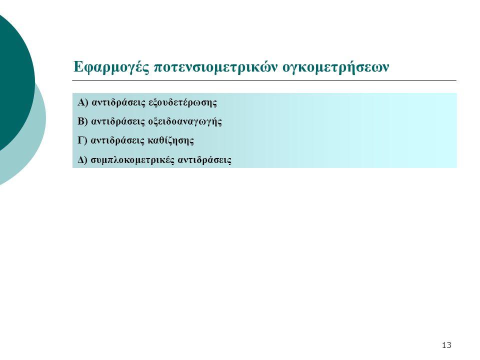 13 Εφαρμογές ποτενσιομετρικών ογκομετρήσεων Α) αντιδράσεις εξουδετέρωσης Β) αντιδράσεις οξειδοαναγωγής Γ) αντιδράσεις καθίζησης Δ) συμπλοκομετρικές αν