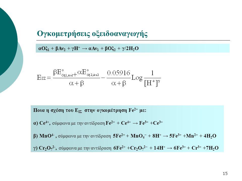 15 Ογκομετρήσεις οξειδοαναγωγής αΟξ 1 + βΑν 2 + γΗ + → αΑν 1 + βΟξ 2 + γ/2Η 2 Ο Ποια η σχέση του E ΙΣ στην ογκομέτρηση Fe 2+ με: α) Ce 4+, σύμφωνα με
