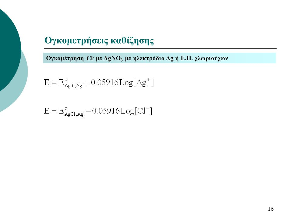 16 Ογκομετρήσεις καθίζησης Ογκομέτρηση Cl - με AgNO 3 με ηλεκτρόδιο Ag ή Ε.Η. χλωριούχων