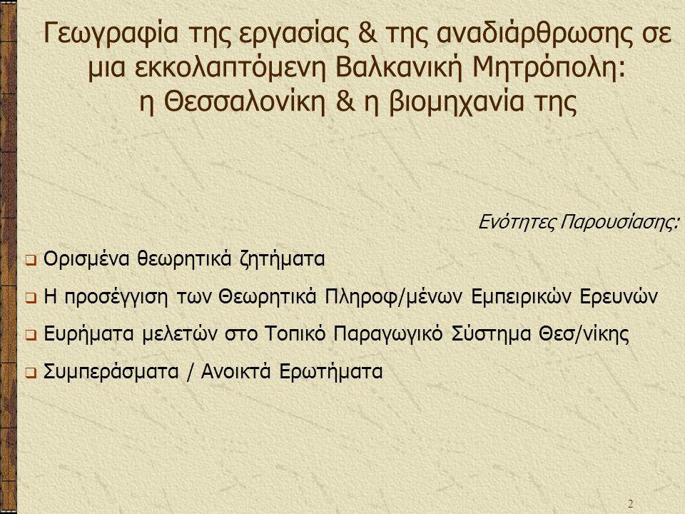 2 Γεωγραφία της εργασίας & της αναδιάρθρωσης σε μια εκκολαπτόμενη Βαλκανική Μητρόπολη: η Θεσσαλονίκη & η βιομηχανία της Ενότητες Παρουσίασης:  Ορισμένα θεωρητικά ζητήματα  Η προσέγγιση των Θεωρητικά Πληροφ/μένων Εμπειρικών Ερευνών  Ευρήματα μελετών στο Τοπικό Παραγωγικό Σύστημα Θεσ/νίκης  Συμπεράσματα / Ανοικτά Ερωτήματα