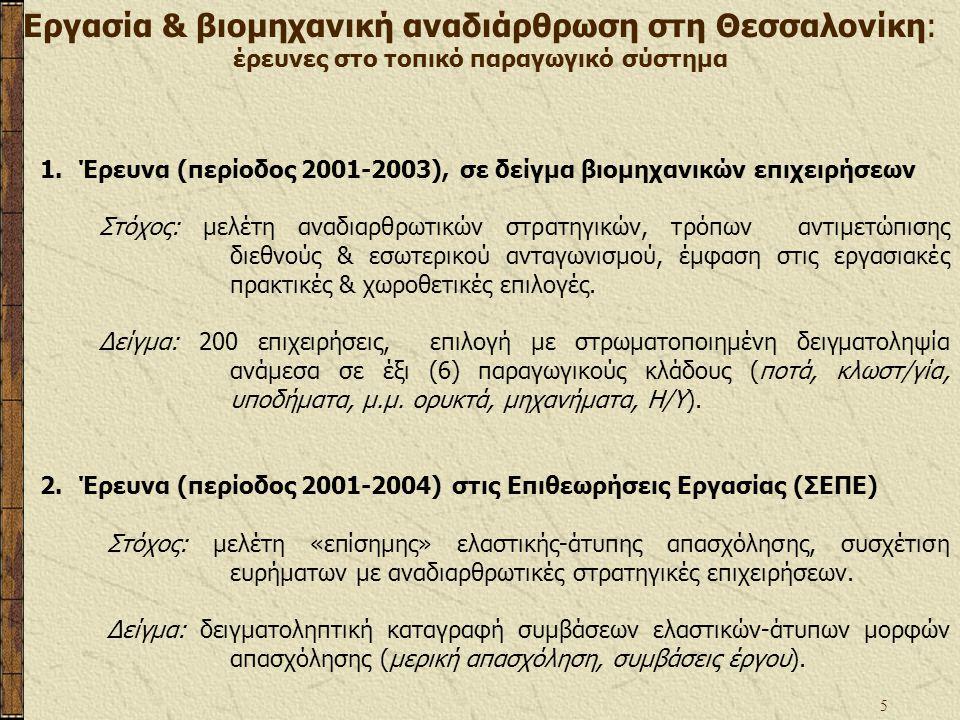 5 1.Έρευνα (περίοδος 2001-2003), σε δείγμα βιομηχανικών επιχειρήσεων Στόχος: μελέτη αναδιαρθρωτικών στρατηγικών, τρόπων αντιμετώπισης διεθνούς & εσωτερικού ανταγωνισμού, έμφαση στις εργασιακές πρακτικές & χωροθετικές επιλογές.