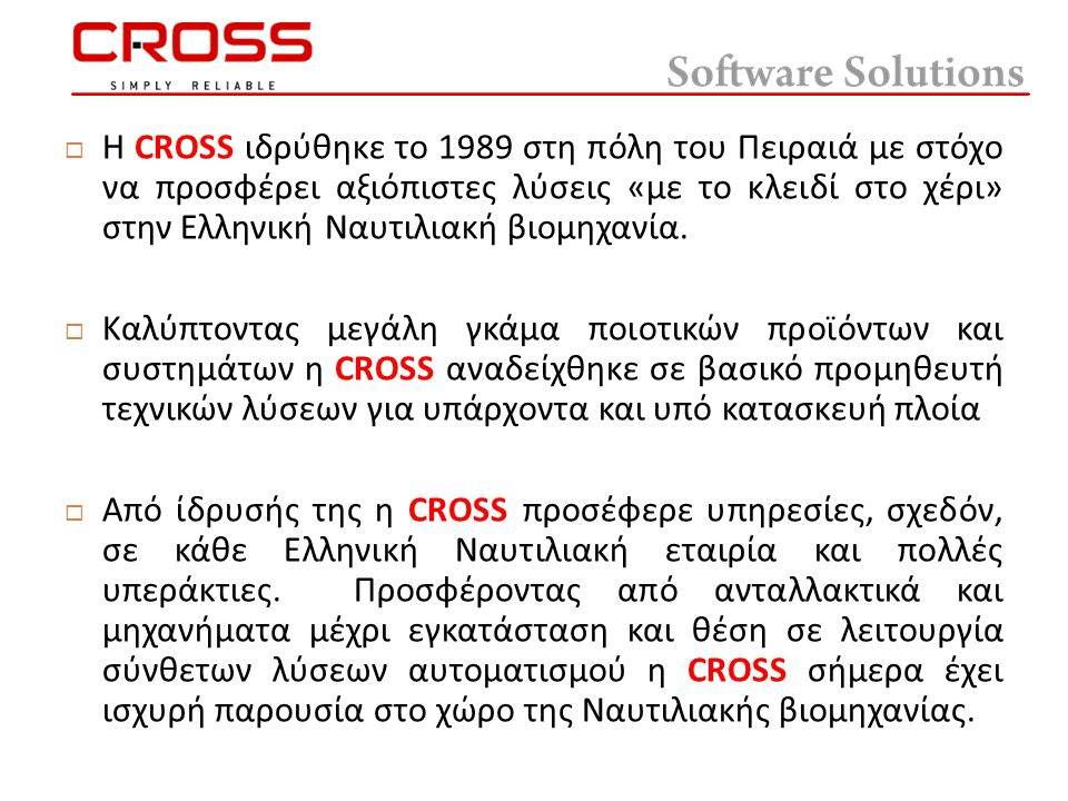  Η CROSS ιδρύθηκε το 1989 στη πόλη του Πειραιά με στόχο να προσφέρει αξιόπιστες λύσεις « με το κλειδί στο χέρι » στην Ελληνική Ναυτιλιακή βιομηχανία.