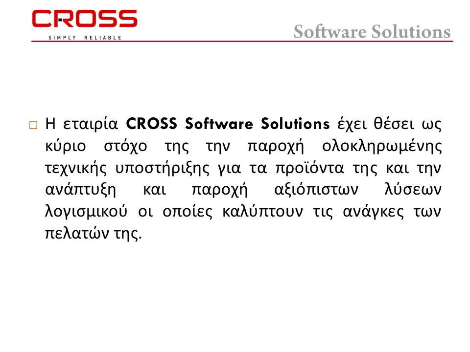  Η εταιρία CROSS Software Solutions έχει θέσει ως κύριο στόχο της την παροχή ολοκληρωμένης τεχνικής υποστήριξης για τα προϊόντα της και την ανάπτυξη και παροχή αξιόπιστων λύσεων λογισμικού οι οποίες καλύπτουν τις ανάγκες των πελατών της.