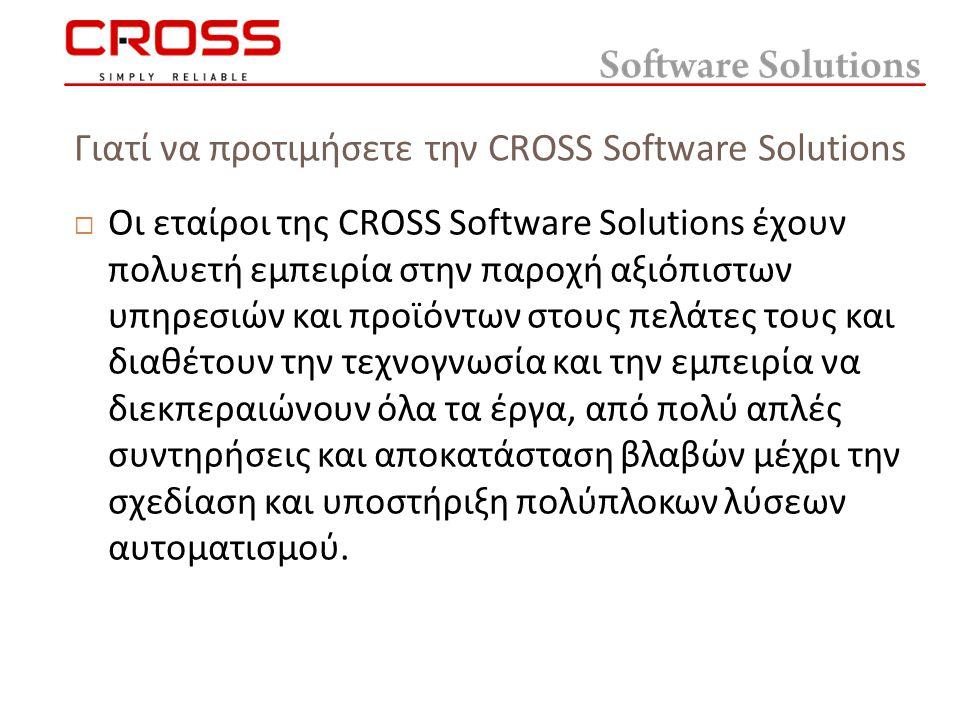 Γιατί να προτιμήσετε την CROSS Software Solutions  Οι εταίροι της CROSS Software Solutions έχουν πολυετή εμπειρία στην παροχή αξιόπιστων υπηρεσιών και προϊόντων στους πελάτες τους και διαθέτουν την τεχνογνωσία και την εμπειρία να διεκπεραιώνουν όλα τα έργα, από πολύ απλές συντηρήσεις και αποκατάσταση βλαβών μέχρι την σχεδίαση και υποστήριξη πολύπλοκων λύσεων αυτοματισμού.