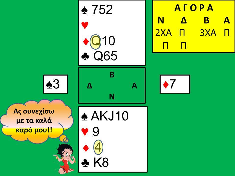 ♠3♠3 Α Γ Ο Ρ Α N Δ Β Α 2ΧΑ Π ♠ ΑΚJ10 ♥ 9  4 ♣ K8 Β Δ Α Ν ♠ 752 ♥  Q10 ♣ Q65 Α Γ Ο Ρ Α N Δ Β Α 2ΧΑ Π 3ΧΑ Π Π Π ♦7♦7 Ας συνεχίσω με τα καλά καρό μου!!