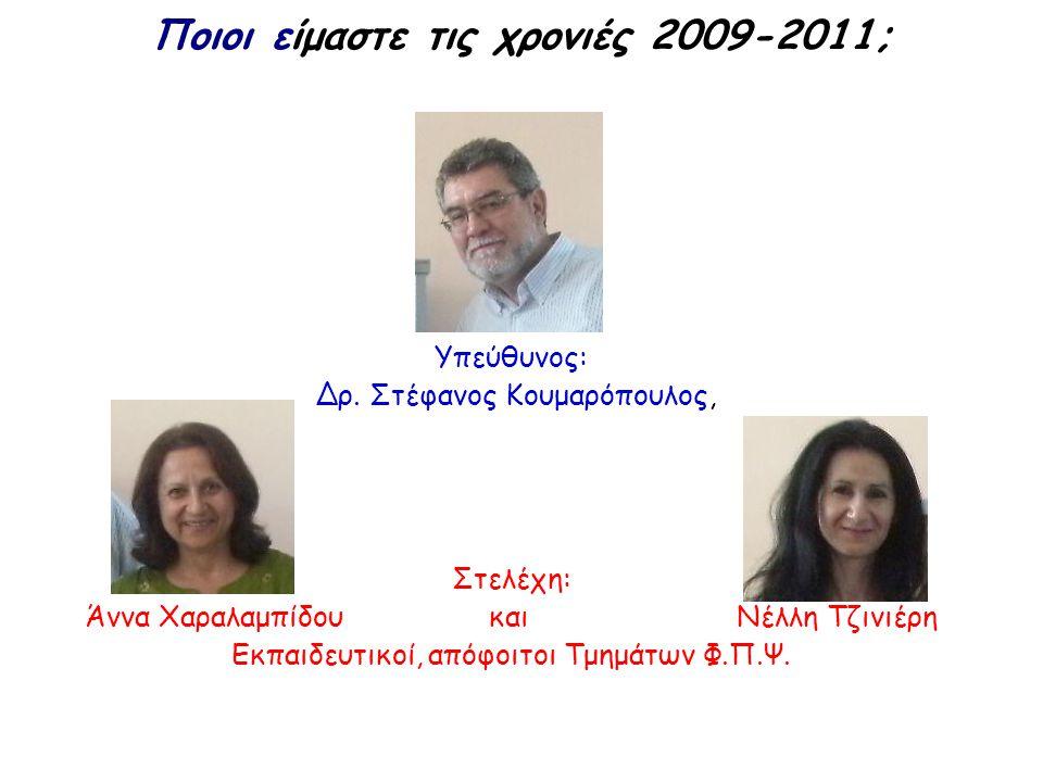 Ποιοι είμαστε τις χρονιές 2009-2011; Υπεύθυνος: Δρ. Στέφανος Κουμαρόπουλος, Στελέχη: Άννα Χαραλαμπίδου και Νέλλη Τζινιέρη Εκπαιδευτικοί, απόφοιτοι Τμη