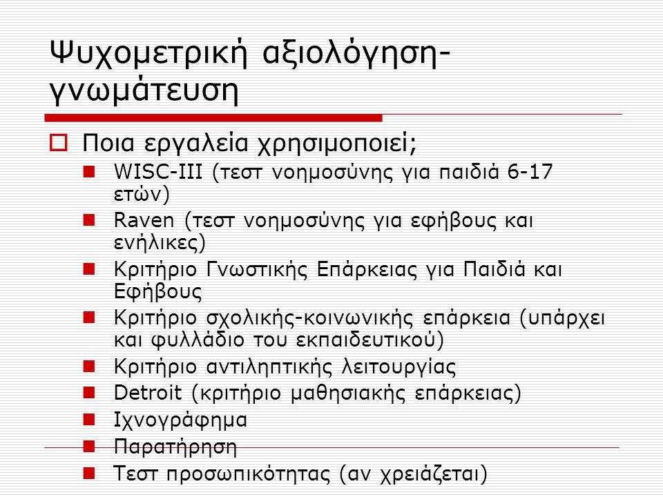 Ψυχομετρική αξιολόγηση- γνωμάτευση  Ποια εργαλεία χρησιμοποιεί; WISC-III (τεστ νοημοσύνης για παιδιά 6-17 ετών) Raven (τεστ νοημοσύνης για εφήβους κα