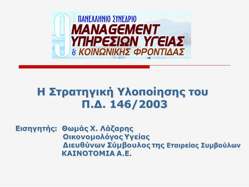 Η Στρατηγική Υλοποίησης του Π.Δ. 146/2003 Εισηγητής: Θωμάς Χ. Λάζαρης Οικονομολόγος Υγείας Οικονομολόγος Υγείας Διευθύνων Σύμβουλος της Εταιρείας Συμβ