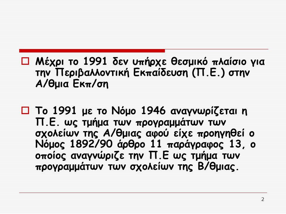 2  Μέχρι το 1991 δεν υπήρχε θεσμικό πλαίσιο για την Περιβαλλοντική Εκπαίδευση (Π.Ε.) στην Α/θμια Εκπ/ση  Το 1991 με το Νόμο 1946 αναγνωρίζεται η Π.Ε