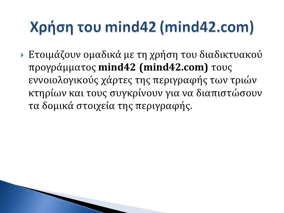  Ετοιμάζουν ομαδικά με τη χρήση του διαδικτυακού προγράμματος mind42 (mind42.com) τους εννοιολογικούς χάρτες της περιγραφής των τριών κτηρίων και τους συγκρίνουν για να διαπιστώσουν τα δομικά στοιχεία της περιγραφής.