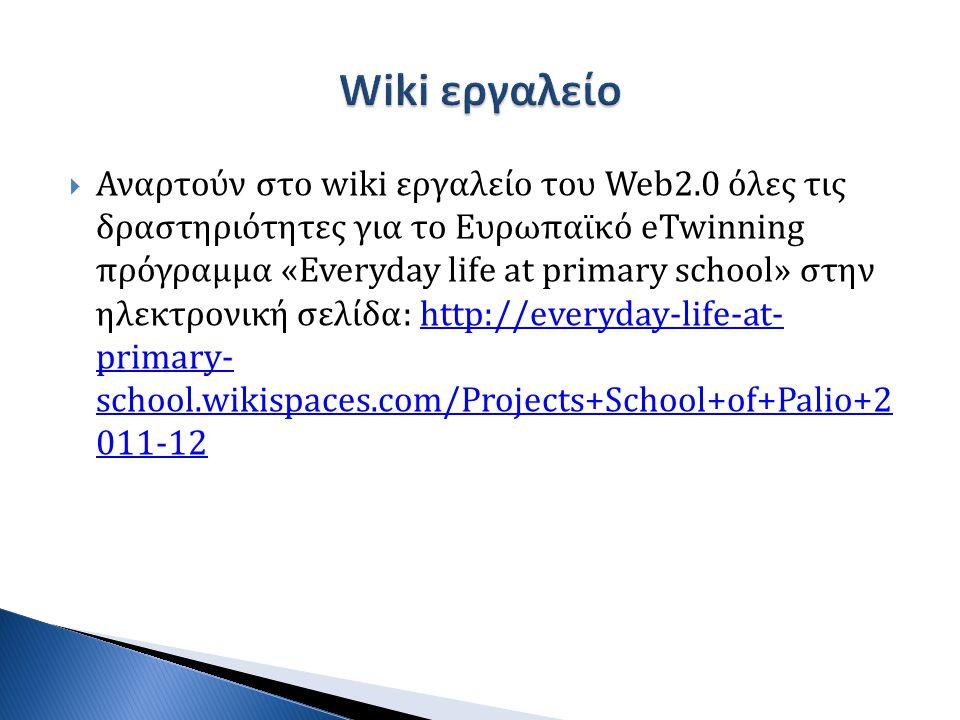  Αναρτούν στο wiki εργαλείο του Web2.0 όλες τις δραστηριότητες για το Ευρωπαϊκό eTwinning πρόγραμμα «Everyday life at primary school» στην ηλεκτρονική σελίδα: http://everyday-life-at- primary- school.wikispaces.com/Projects+School+of+Palio+2 011-12http://everyday-life-at- primary- school.wikispaces.com/Projects+School+of+Palio+2 011-12