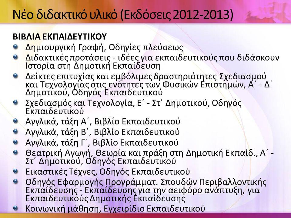 Νέο διδακτικό υλικό (Εκδόσεις 2012-2013) ΒΙΒΛΙΑ ΕΚΠΑΙΔΕΥΤΙΚΟΥ Δημιουργική Γραφή, Οδηγίες πλεύσεως Διδακτικές προτάσεις - ιδέες για εκπαιδευτικούς που διδάσκουν Ιστορία στη Δημοτική Εκπαίδευση Δείκτες επιτυχίας και εμβόλιμες δραστηριότητες Σχεδιασμού και Τεχνολογίας στις ενότητες των Φυσικών Επιστημών, Α΄ - Δ΄ Δημοτικού, Οδηγός Εκπαιδευτικού Σχεδιασμός και Τεχνολογία, Ε΄ - Στ΄ Δημοτικού, Οδηγός Εκπαιδευτικού Αγγλικά, τάξη Α΄, Βιβλίο Εκπαιδευτικού Αγγλικά, τάξη Β΄, Βιβλίο Εκπαιδευτικού Αγγλικά, τάξη Γ΄, Βιβλίο Εκπαιδευτικού Θεατρική Αγωγή, Θεωρία και πράξη στη Δημοτική Εκπαίδ., Α΄ - Στ΄ Δημοτικού, Οδηγός Εκπαιδευτικού Εικαστικές Τέχνες, Οδηγός Εκπαιδευτικού Οδηγός Εφαρμογής Προγράμματ.