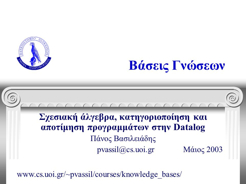 Βάσεις Γνώσεων Σχεσιακή άλγεβρα, κατηγοριοποίηση και αποτίμηση προγραμμάτων στην Datalog Πάνος Βασιλειάδης pvassil@cs.uoi.gr Μάιος 2003 www.cs.uoi.gr/~pvassil/courses/knowledge_bases/