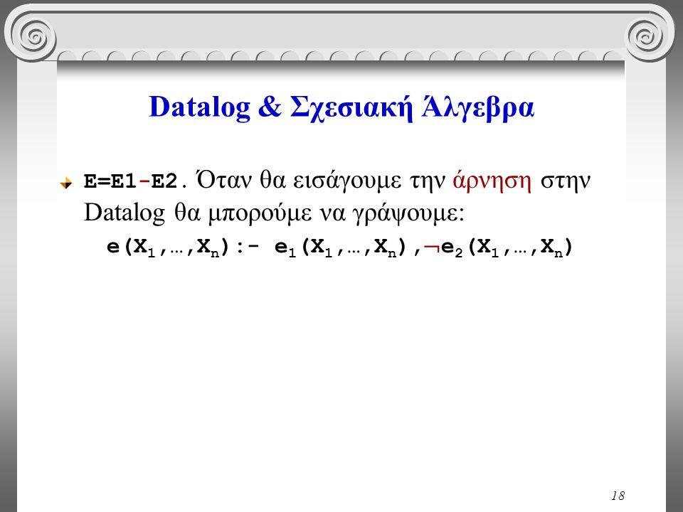 18 Datalog & Σχεσιακή Άλγεβρα Ε=Ε1-Ε2. Όταν θα εισάγουμε την άρνηση στην Datalog θα μπορούμε να γράψουμε: e(X 1,…,X n ):- e 1 (X 1,…,X n ),  e 2 (X 1