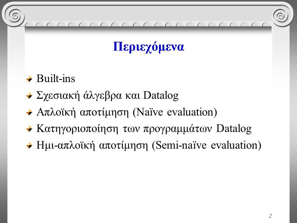 2 Περιεχόμενα Built-ins Σχεσιακή άλγεβρα και Datalog Απλοϊκή αποτίμηση (Naïve evaluation) Κατηγοριοποίηση των προγραμμάτων Datalog Ημι-απλοϊκή αποτίμηση (Semi-naïve evaluation)