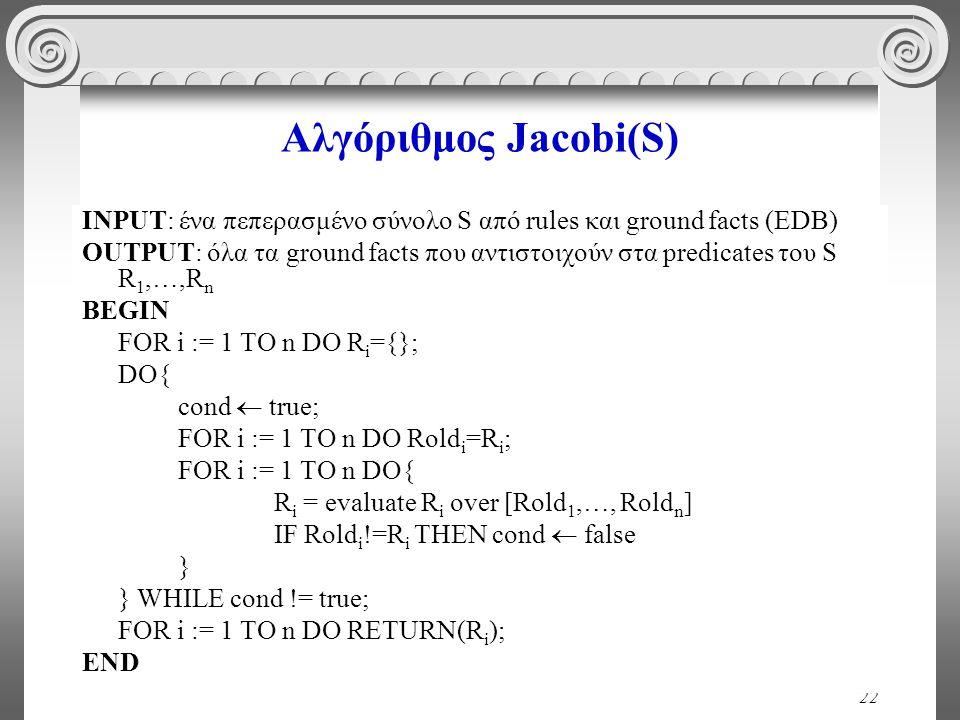 22 Αλγόριθμος Jacobi(S) INPUT: ένα πεπερασμένο σύνολο S από rules και ground facts (EDB) OUTPUT: όλα τα ground facts που αντιστοιχούν στα predicates του S R 1,…,R n BEGIN FOR i := 1 TO n DO R i ={}; DO{ cond  true; FOR i := 1 TO n DO Rold i =R i ; FOR i := 1 TO n DO{ R i = evaluate R i over [Rold 1,…, Rold n ] IF Rold i !=R i THEN cond  false } } WHILE cond != true; FOR i := 1 TO n DO RETURN(R i ); END