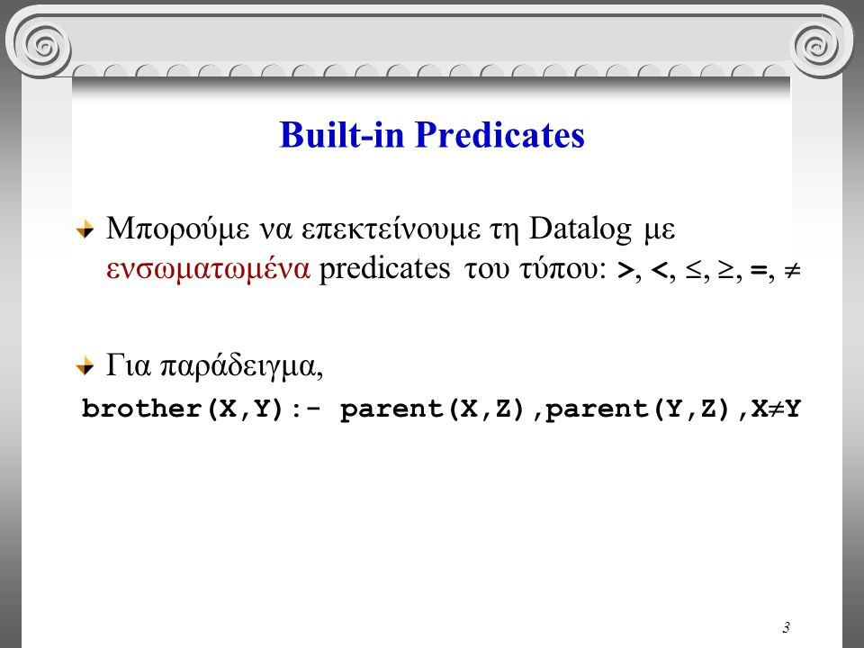 3 Built-in Predicates Μπορούμε να επεκτείνουμε τη Datalog με ενσωματωμένα predicates του τύπου: >, <, , , =,  Για παράδειγμα, brother(X,Y):- parent(X,Z),parent(Y,Z),X  Y