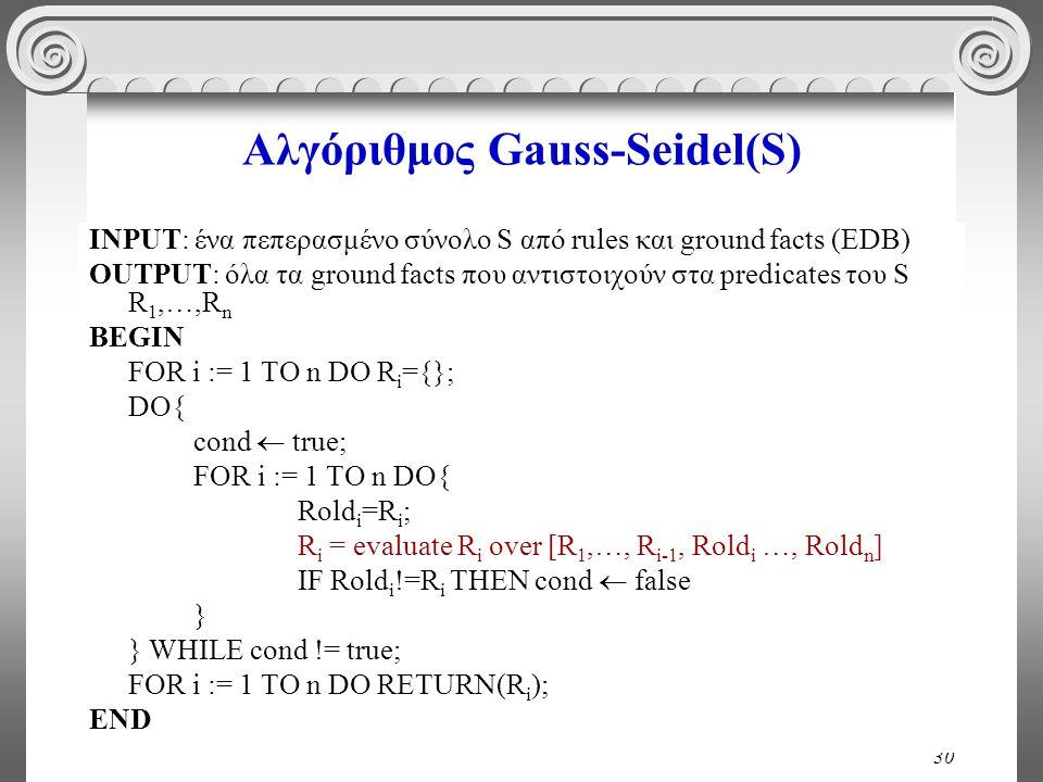 30 Αλγόριθμος Gauss-Seidel(S) INPUT: ένα πεπερασμένο σύνολο S από rules και ground facts (EDB) OUTPUT: όλα τα ground facts που αντιστοιχούν στα predicates του S R 1,…,R n BEGIN FOR i := 1 TO n DO R i ={}; DO{ cond  true; FOR i := 1 TO n DO{ Rold i =R i ; R i = evaluate R i over [R 1,…, R i-1, Rold i …, Rold n ] IF Rold i !=R i THEN cond  false } } WHILE cond != true; FOR i := 1 TO n DO RETURN(R i ); END