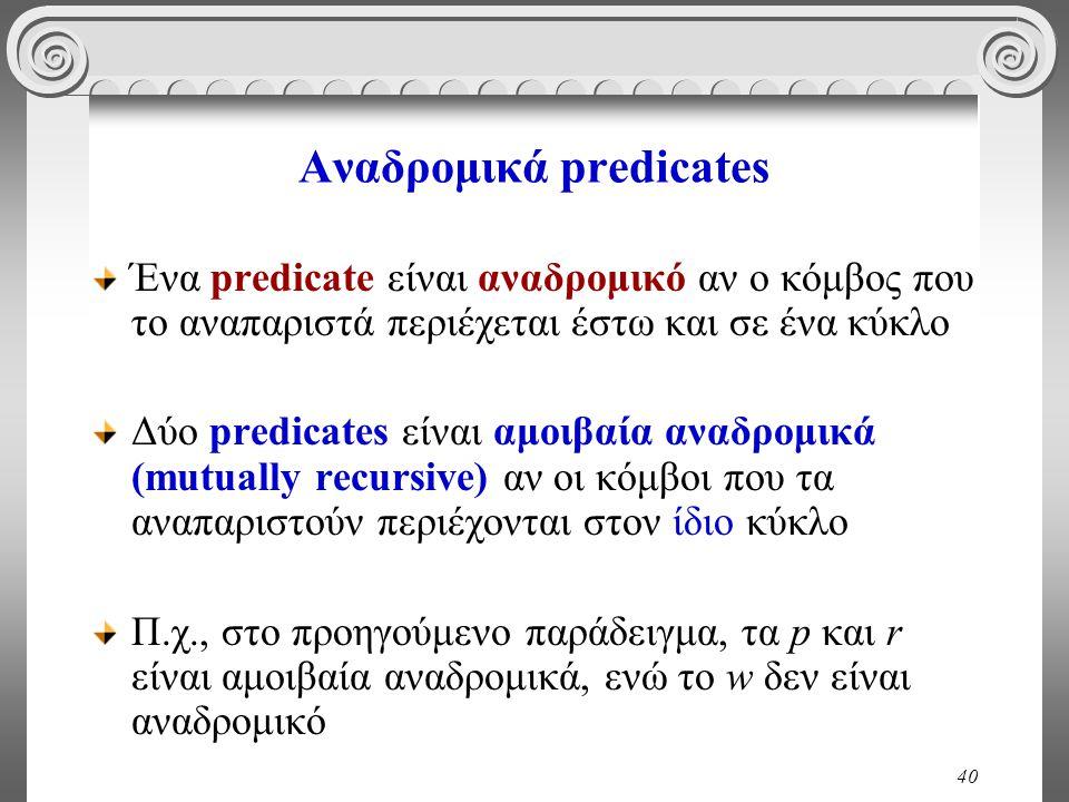 40 Αναδρομικά predicates Ένα predicate είναι αναδρομικό αν ο κόμβος που το αναπαριστά περιέχεται έστω και σε ένα κύκλο Δύο predicates είναι αμοιβαία αναδρομικά (mutually recursive) αν οι κόμβοι που τα αναπαριστούν περιέχονται στον ίδιο κύκλο Π.χ., στο προηγούμενο παράδειγμα, τα p και r είναι αμοιβαία αναδρομικά, ενώ το w δεν είναι αναδρομικό