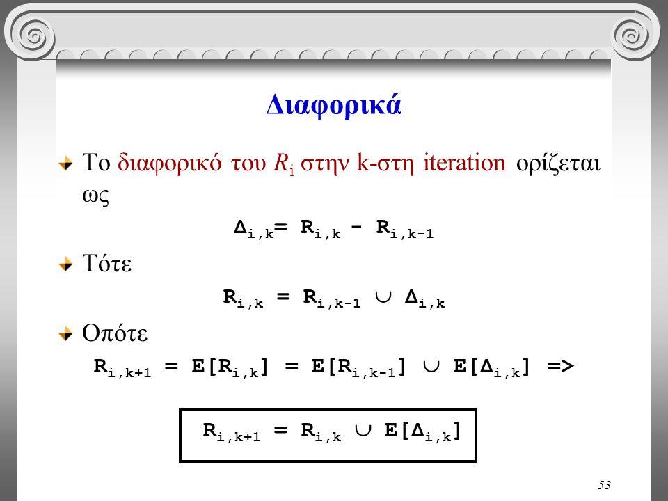 53 Διαφορικά Το διαφορικό του R i στην k-στη iteration ορίζεται ως Δ i,k = R i,k - R i,k-1 Τότε R i,k = R i,k-1  Δ i,k Οπότε R i,k+1 = Ε[R i,k ] = Ε[R i,k-1 ]  Ε[Δ i,k ] => R i,k+1 = R i,k  Ε[Δ i,k ]