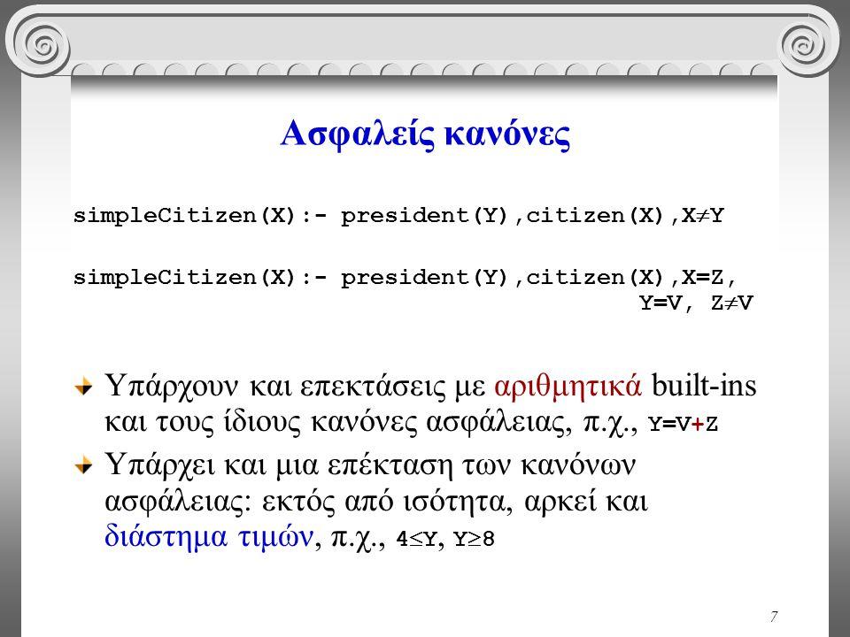 7 Ασφαλείς κανόνες simpleCitizen(X):- president(Y),citizen(X),X  Y simpleCitizen(X):- president(Y),citizen(X),X=Z, Y=V, Z  V Υπάρχουν και επεκτάσεις με αριθμητικά built-ins και τους ίδιους κανόνες ασφάλειας, π.χ., Y=V+Ζ Υπάρχει και μια επέκταση των κανόνων ασφάλειας: εκτός από ισότητα, αρκεί και διάστημα τιμών, π.χ., 4  Υ, Υ  8