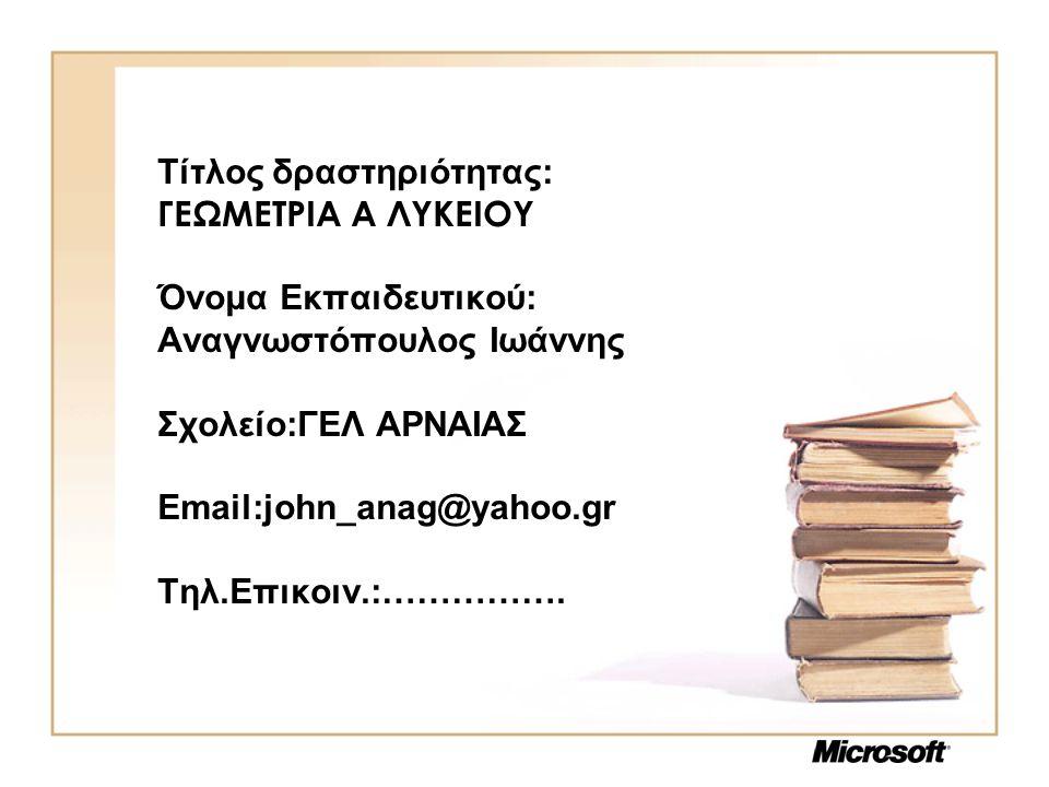 Τίτλος δραστηριότητας: ΓΕΩΜΕΤΡΙΑ Α ΛΥΚΕΙΟΥ Όνομα Εκπαιδευτικού: Αναγνωστόπουλος Ιωάννης Σχολείο:ΓΕΛ ΑΡΝΑΙΑΣ Email:john_anag@yahoo.gr Τηλ.Επικοιν.:…………….