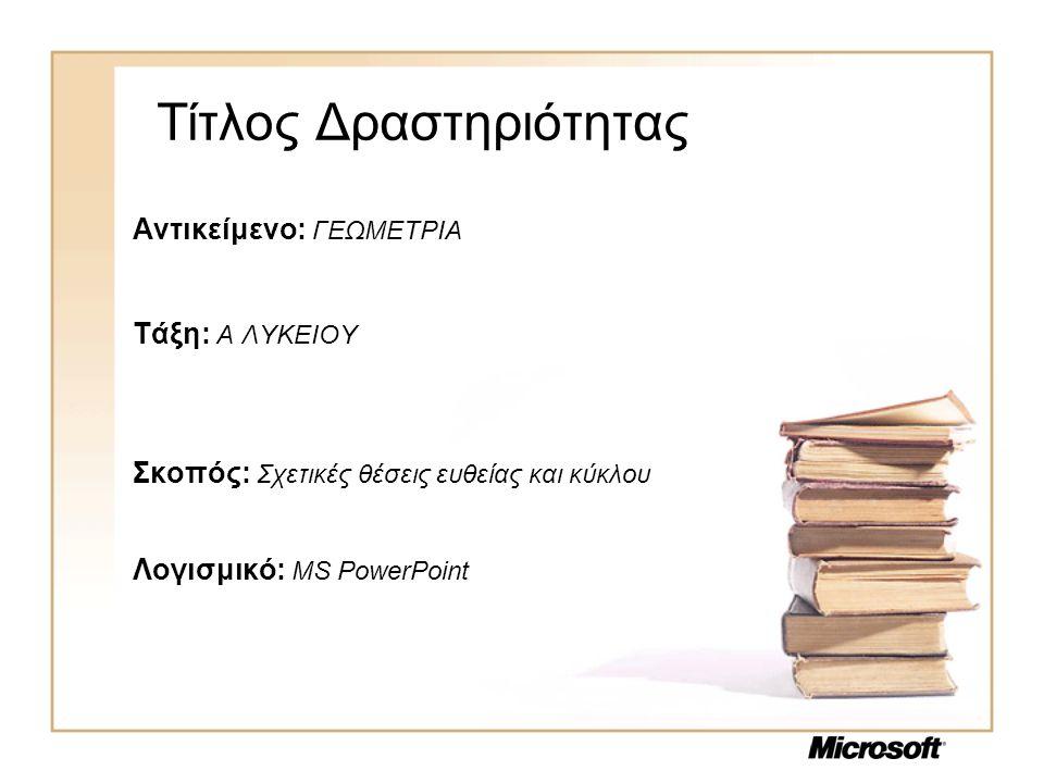 Τίτλος Δραστηριότητας Αντικείμενο: ΓΕΩΜΕΤΡΙΑ Τάξη: Α ΛΥΚΕΙΟΥ Σκοπός: Σχετικές θέσεις ευθείας και κύκλου Λογισμικό: MS PowerPoint