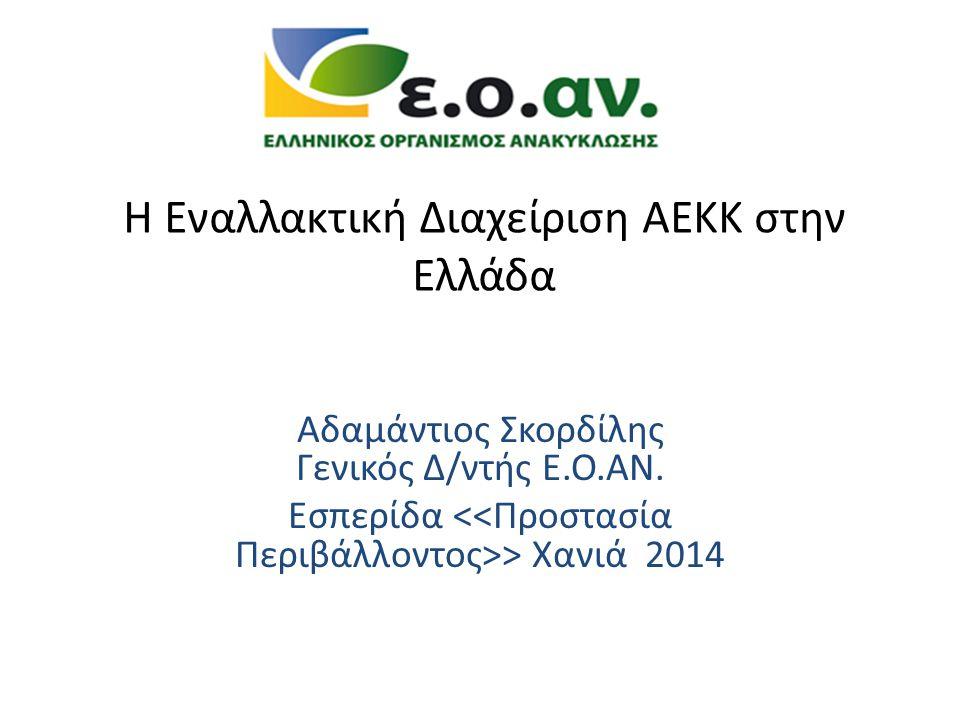 Η Εναλλακτική Διαχείριση ΑΕΚΚ στην Ελλάδα Αδαμάντιος Σκορδίλης Γενικός Δ/ντής Ε.Ο.ΑΝ.