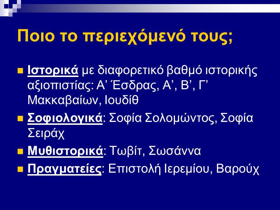 Ποιο το περιεχόμενό τους; Ιστορικά με διαφορετικό βαθμό ιστορικής αξιοπιστίας: Α' Έσδρας, Α', Β', Γ' Μακκαβαίων, Ιουδίθ Σοφιολογικά: Σοφία Σολομώντος, Σοφία Σειράχ Μυθιστορικά: Τωβίτ, Σωσάννα Πραγματείες: Επιστολή Ιερεμίου, Βαρούχ