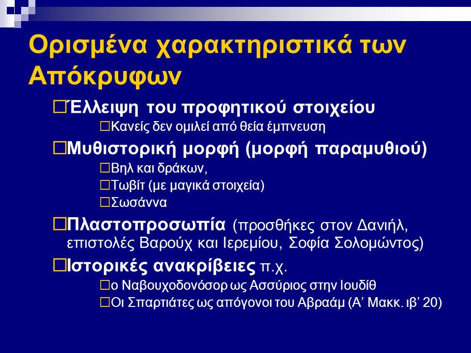 Ορισμένα χαρακτηριστικά των Απόκρυφων  Έλλειψη του προφητικού στοιχείου  Κανείς δεν ομιλεί από θεία έμπνευση  Μυθιστορική μορφή (μορφή παραμυθιού)  Βηλ και δράκων,  Τωβίτ (με μαγικά στοιχεία)  Σωσάννα  Πλαστοπροσωπία (προσθήκες στον Δανιήλ, επιστολές Βαρούχ και Ιερεμίου, Σοφία Σολομώντος)  Ιστορικές ανακρίβειες π.χ.